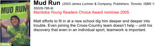 Mud Run (2003 James Lorimer & Company, Publishers, Toronto. ISBN 1- 55028-786-9) Manitoba Young Readers Choice Award nominee 2005.  Matt efforts to fit in at a new school dig him deeper and deeper into  trouble. Even joining the Cross-Country team doesn't help – until his  discovery that even in an individual sport, teamwork is important.