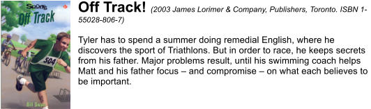Off Track! (2003 James Lorimer & Company, Publishers, Toronto. ISBN 1- 55028-806-7)  Tyler has to spend a summer doing remedial English, where he  discovers the sport of Triathlons. But in order to race, he keeps secrets  from his father. Major problems result, until his swimming coach helps  Matt and his father focus – and compromise – on what each believes to  be important.