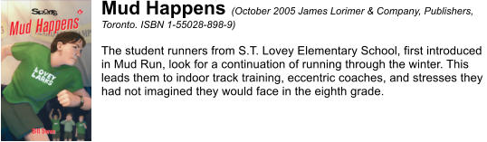 Mud Happens (October 2005 James Lorimer & Company, Publishers,  Toronto. ISBN 1-55028-898-9)  The student runners from S.T. Lovey Elementary School, first introduced  in Mud Run, look for a continuation of running through the winter. This  leads them to indoor track training, eccentric coaches, and stresses they  had not imagined they would face in the eighth grade.